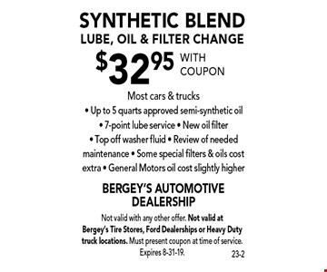 $32.95 synthetic blend lube, oil & filter change. Most cars & trucks. Up to 5 quarts approved semi-synthetic oil - 7-point lube service - New oil filter - Top off washer fluid - Review of needed maintenance - Some special filters & oils cost extra - General Motors oil cost slightly higher. With coupon Not valid with any other offer. Not valid at Bergey's Tire Stores, Ford Dealerships or Heavy Duty truck locations. Must present coupon at time of service. Expires 8-31-19.