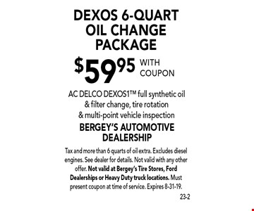 $59.95 DEXOS 6-Quart Oil Change Package - AC DELCO DEXOS1 full synthetic oil & filter change, tire rotation & multi-point vehicle inspection. With coupon Tax and more than 6 quarts of oil extra. Excludes diesel engines. See dealer for details. Not valid with any other offer. Not valid at Bergey's Tire Stores, Ford Dealerships or Heavy Duty truck locations. Must present coupon at time of service. Expires 8-31-19.