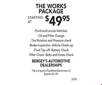 THE WORKS PACKAGE starting at $49.95 (Ford and Lincoln Vehicles)-Oil and Filter Change-Tire Rotation and Pressure check-Brake Inspection -Vehicle Check-up-Fluid Top-off -Battery Check-Filter Check -Belts and Hoses Check. *Up to 6 quarts of synthetic blend motor oil Expires 10-1-19.