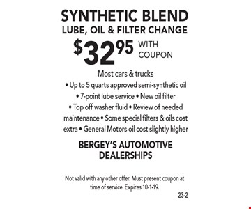 $32.95 synthetic blend lube, oil & filter change Most cars & trucks - Up to 5 quarts approved semi-synthetic oil - 7-point lube service - New oil filter - Top off washer fluid - Review of needed maintenance - Some special filters & oils cost extra - General Motors oil cost slightly higher. With coupon Not valid with any other offer. Must present coupon at time of service. Expires 10-1-19.