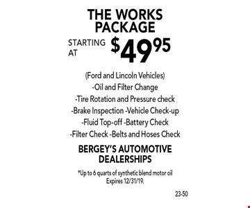 THE WORKS PACKAGE starting at $49.95 (Ford and Lincoln Vehicles). Oil and Filter Change, Tire Rotation and Pressure check, Brake Inspection, Vehicle Check-up, Fluid Top-off, Battery Check, Filter Check, Belts and Hoses Check. *Up to 6 quarts of synthetic blend motor oil. Expires 12/31/19.