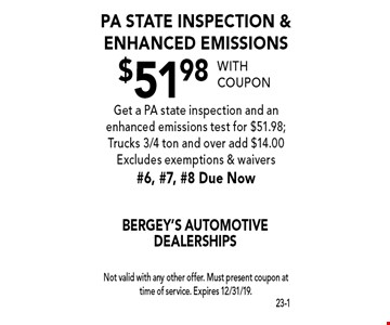 $51.98 PA State inspection & enhanced emissions. Get a PA state inspection and an enhanced emissions test for $51.98; Trucks 3/4 ton and over add $14.00. Excludes exemptions & waivers. #6, #7, #8 Due Now. With coupon Not valid with any other offer. Must present coupon at time of service. Expires 12/31/19.