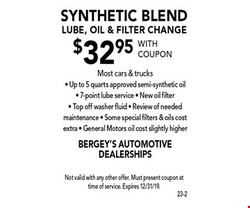 $32.95 synthetic blend lube, oil & filter change. Most cars & trucks. Up to 5 quarts approved semi-synthetic oil. 7-point lube service. New oil filter. Top off washer fluid. Review of needed maintenance. Some special filters & oils cost extra. General Motors oil cost slightly higher. With coupon Not valid with any other offer. Must present coupon at time of service. Expires 12/31/19.