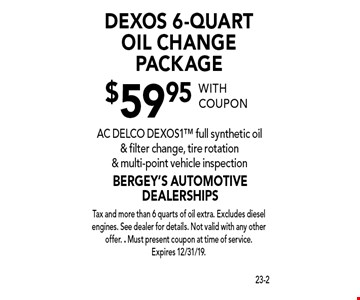 $59.95 DEXOS 6-Quart Oil Change Package. AC DELCO DEXOS1 full synthetic oil & filter change, tire rotation & multi-point vehicle inspection. With coupon Tax and more than 6 quarts of oil extra. Excludes diesel engines. See dealer for details. Not valid with any other offer. . Must present coupon at time of service. Expires 12/31/19.