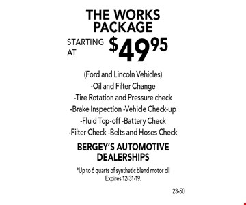 THE WORKS PACKAGE starting at $49.95(Ford and Lincoln Vehicles)-Oil and Filter Change-Tire Rotation and Pressure check-Brake Inspection -Vehicle Check-up-Fluid Top-off -Battery Check-Filter Check -Belts and Hoses Check. *Up to 6 quarts of synthetic blend motor oil Expires 12-31-19.