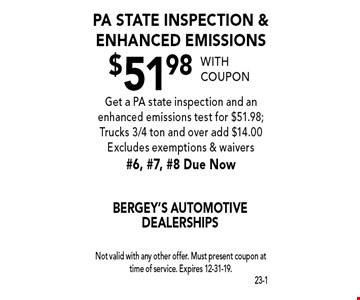 $51.98 PA State inspection & enhanced emissions Get a PA state inspection and an enhanced emissions test for $51.98; Trucks 3/4 ton and over add $14.00 Excludes exemptions & waivers #6, #7, #8 Due Now. With coupon Not valid with any other offer. Must present coupon at time of service. Expires 12-31-19.
