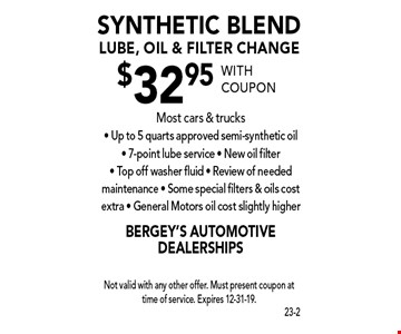 $32.95 synthetic blend lube, oil & filter change Most cars & trucks - Up to 5 quarts approved semi-synthetic oil - 7-point lube service - New oil filter - Top off washer fluid - Review of needed maintenance - Some special filters & oils cost extra - General Motors oil cost slightly higher. With coupon Not valid with any other offer. Must present coupon at time of service. Expires 12-31-19.