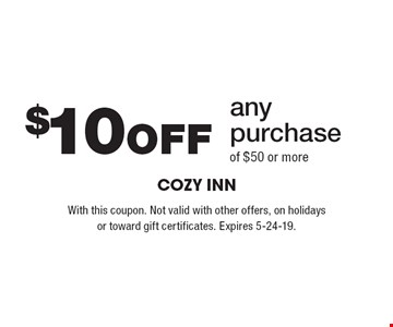 $10 Off any purchase of $50 or more. With this coupon. Not valid with other offers, on holidays or toward gift certificates. Expires 5-24-19.