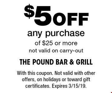$5 Off any purchase of $25 or more not valid on carry-out. With this coupon. Not valid with other offers, on holidays or toward gift certificates. Expires 3/15/19.