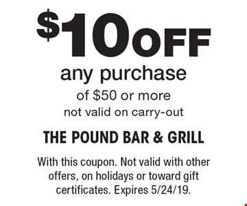 $10 Off any purchase of $50 or more. Not valid on carry-out. With this coupon. Not valid with other offers, on holidays or toward gift certificates. Expires 5/24/19.