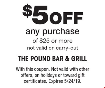 $5 Off any purchase of $25 or more. Not valid on carry-out. With this coupon. Not valid with other offers, on holidays or toward gift certificates. Expires 5/24/19.