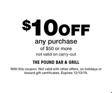 $10Off any purchase of $50 or more not valid on carry-out. With this coupon. Not valid with other offers, on holidays or toward gift certificates. Expires 12/13/19.