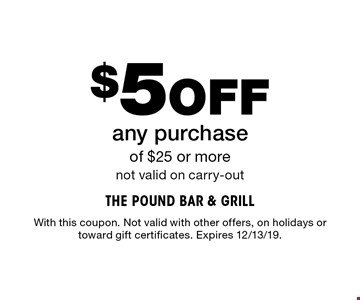 $5Off any purchase of $25 or more not valid on carry-out. With this coupon. Not valid with other offers, on holidays or toward gift certificates. Expires 12/13/19.