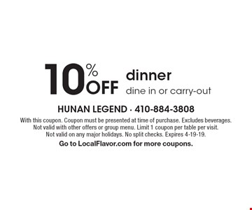 10% off dinner dine in or carry-out. With this coupon. Coupon must be presented at time of purchase. Excludes beverages. Not valid with other offers or group menu. Limit 1 coupon per table per visit. Not valid on any major holidays. No split checks. Expires 4-19-19. Go to LocalFlavor.com for more coupons.