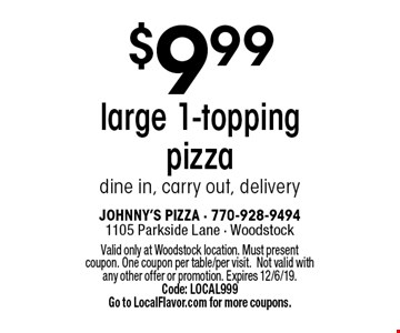$9.99 large 1-topping pizza dine in, carry out, delivery. Valid only at Woodstock location. Must present coupon. One coupon per table/per visit.Not valid with any other offer or promotion. Expires 12/6/19. Code: LOCAL999 Go to LocalFlavor.com for more coupons.