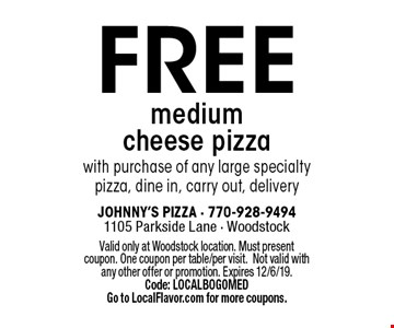 FREE medium cheese pizza with purchase of any large specialty pizza, dine in, carry out, delivery. Valid only at Woodstock location. Must present coupon. One coupon per table/per visit.Not valid with any other offer or promotion. Expires 12/6/19. Code: LOCALBOGOMED Go to LocalFlavor.com for more coupons.