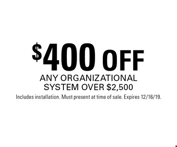 $400 OFF ANY ORGANIZATIONAL SYSTEM OVER $2,500. Includes installation. Must present at time of sale. Expires 12/16/19.
