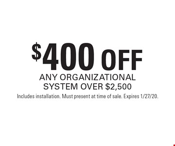 $400 OFF ANY ORGANIZATIONAL SYSTEM OVER $2,500. Includes installation. Must present at time of sale. Expires 1/27/20.