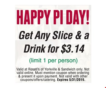 Get any slice and a drink for $3.14 (limit 1 per person). Valid at Rosati's of Yorkville & Sandwich only. Not valid online. Must mention coupon when ordering & present it upon payment. Not valid with other coupons/offers/catering. Expires 5/31/2019.