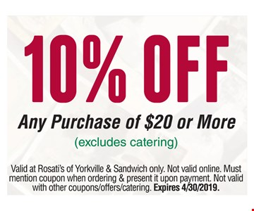 10% OFF Any Purchase of $20 or More (excludes catering). Valid at Rosati's of Yorkville & Sandwich only. Not valid online. Must mention coupon when ordering & present it upon payment. Not valid with other coupons/offers/catering. Expires 4/30/2019.