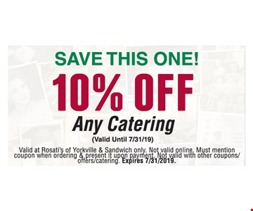 10% off any catering. Valid at Rosati's of Yorkville & Sandwich only. Not valid online. Must mention coupon when ordering & present it upon payment. Not valid with other coupons/ offers/catering. Expires 7/31/2019.