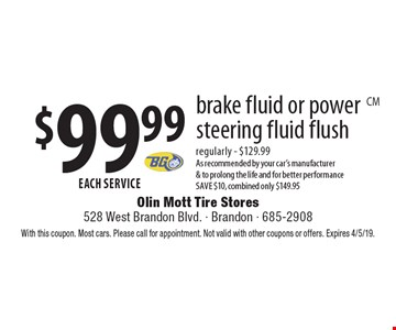 $99.99 each service brake fluid or power steering fluid flush regularly - $129.99 As recommended by your car's manufacturer & to prolong the life and for better performance. Save $10, combined only $149.95. With this coupon. Most cars. Please call for appointment. Not valid with other coupons or offers. Expires 4/5/19.