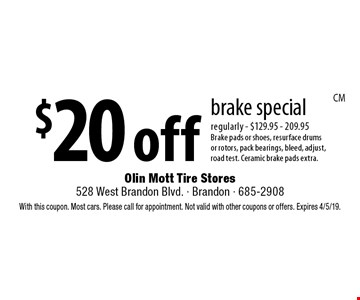 $20 off brake special regularly - $129.95 - 209.95 Brake pads or shoes, resurface drums or rotors, pack bearings, bleed, adjust, road test. Ceramic brake pads extra.. With this coupon. Most cars. Please call for appointment. Not valid with other coupons or offers. Expires 4/5/19.