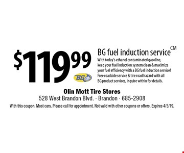 $119.99 BG fuel induction service With today's ethanol contaminated gasoline, keep your fuel induction system clean & maximize your fuel efficiency with a BG fuel induction service! Free roadside service & tire road hazard with all BG product services, inquire within for details.. With this coupon. Most cars. Please call for appointment. Not valid with other coupons or offers. Expires 4/5/19.