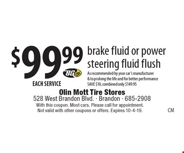 $99.99 EACH SERVICE - brake fluid or power steering fluid flush - As recommended by your car's manufacturer & to prolong the life and for better performance SAVE $10, combined only $149.95. With this coupon. Most cars. Please call for appointment. Not valid with other coupons or offers. Expires 10-4-19.