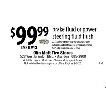 $99.99 EACH SERVICE brake fluid or power steering fluid flush As recommended by your car's manufacturer & to prolong the life and for better performance SAVE $10, combined only $149.95. With this coupon. Most cars. Please call for appointment. Not valid with other coupons or offers. Expires 2/7/20.