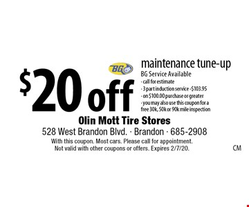$20 off maintenance tune-up BG Service Available - call for estimate - 3 part induction service -$103.95 - on $100.00 purchase or greater - you may also use this coupon for a free 30k, 50k or 90k mile inspection. With this coupon. Most cars. Please call for appointment. Not valid with other coupons or offers. Expires 2/7/20.