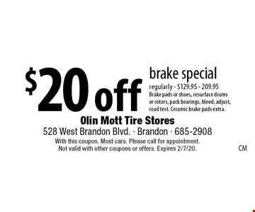$20 off brake special regularly - $129.95 - 209.95 Brake pads or shoes, resurface drums or rotors, pack bearings, bleed, adjust, road test. Ceramic brake pads extra.. With this coupon. Most cars. Please call for appointment. Not valid with other coupons or offers. Expires 2/7/20.