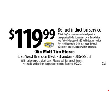 $119.99 BG fuel induction service With today's ethanol contaminated gasoline, keep your fuel induction system clean & maximize your fuel efficiency with a BG fuel induction service! Free roadside service & tire road hazard with all BG product services, inquire within for details.. With this coupon. Most cars. Please call for appointment. Not valid with other coupons or offers. Expires 2/7/20.