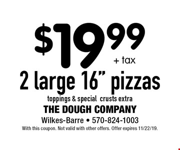 """$19.99 + tax for 2 large 16"""" pizzas. Toppings & special crusts extra. With this coupon. Not valid with other offers. Offer expires 11/22/19."""