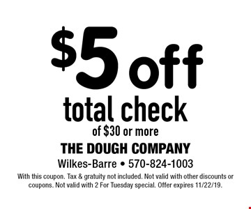 $5 off total check of $30 or more. With this coupon. Tax & gratuity not included. Not valid with other discounts or coupons. Not valid with 2 For Tuesday special. Offer expires 11/22/19.