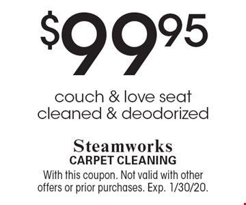 $99.95 couch & love seat cleaned & deodorized. With this coupon. Not valid with other offers or prior purchases. Exp. 1/30/20.