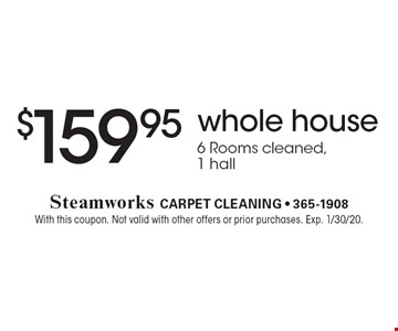 $159.95 whole house 6 Rooms cleaned, 1 hall. With this coupon. Not valid with other offers or prior purchases. Exp. 1/30/20.