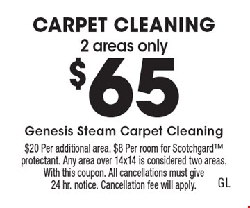2 areas only $65 Carpet Cleaning. $20 Per additional area. $8 Per room for Scotchgard protectant. Any area over 14x14 is considered two areas. With this coupon. All cancellations must give 24 hr. notice. Cancellation fee will apply.