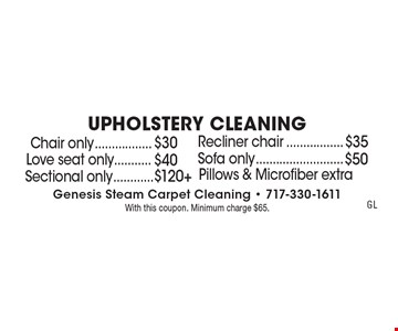 Upholstery Cleaning Chair only $30. Recliner chair $35. Love seat only $40. Sofa only $50. Sectional only $120+. . Pillows & Microfiber extra. With this coupon. Minimum charge $65.