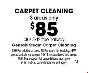 3 areas only $85 Carpet Cleaning plus 3x12 free hallway. $20 Per additional area. $8 Per room for Scotchgard protectant. Any area over 14x14 is considered two areas. With this coupon. All cancellations must give 24 hr. notice. Cancellation fee will apply.