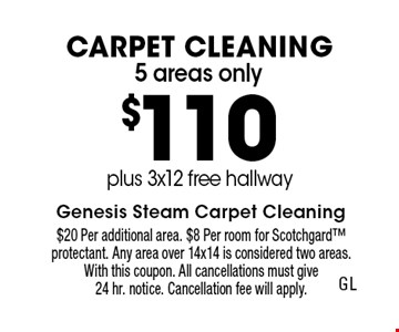 5 areas only $110 Carpet Cleaning plus 3x12 free hallway. $20 Per additional area. $8 Per room for Scotchgard protectant. Any area over 14x14 is considered two areas. With this coupon. All cancellations must give 24 hr. notice. Cancellation fee will apply.