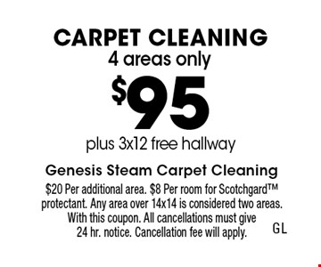 4 areas only $95 Carpet Cleaning plus 3x12 free hallway. $20 Per additional area. $8 Per room for Scotchgard protectant. Any area over 14x14 is considered two areas. With this coupon. All cancellations must give 24 hr. notice. Cancellation fee will apply.