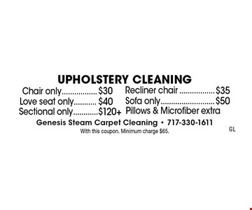 Upholstery Cleaning. Chair only $30, Recliner chair $35, Love seat only	 $40, Sofa only $50. Sectional only $120+. Pillows & Microfiber extra. With this coupon. Minimum charge $65.