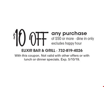 $10 off any purchase of $50 or more. Dine in only. Excludes happy hour. With this coupon. Not valid with other offers or with lunch or dinner specials. Exp. 5/10/19.