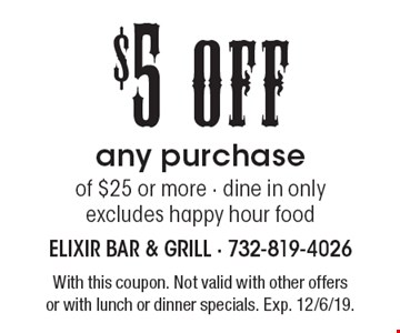 $5 off any purchase of $25 or more. Dine in only. Excludes happy hour food. With this coupon. Not valid with other offers or with lunch or dinner specials. Exp. 12/6/19.