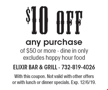 $10 off any purchase of $50 or more. Dine in only. Excludes happy hour food. With this coupon. Not valid with other offers or with lunch or dinner specials. Exp. 12/6/19.