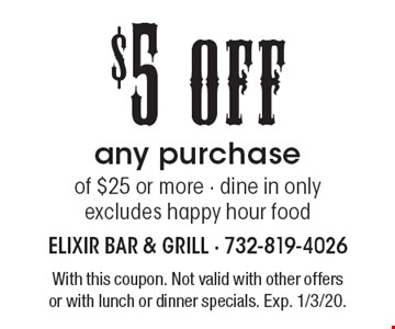 $5 Off any purchase of $25 or more, dine in only, excludes happy hour food. With this coupon. Not valid with other offers or with lunch or dinner specials. Exp. 1/3/20.