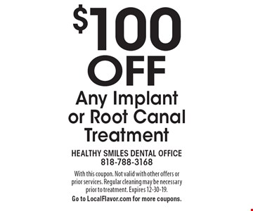 $100 off any implant or root canal treatment. With this coupon. Not valid with other offers or prior services. Regular cleaning may be necessary prior to treatment. Expires 12-30-19. Go to LocalFlavor.com for more coupons.