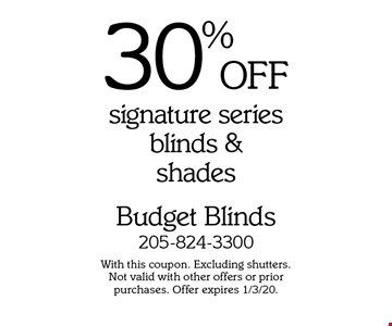 30% OFF signature series blinds & shades. With this coupon. Excluding shutters. Not valid with other offers or prior purchases. Offer expires 1/3/20.