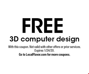 FREE 3D computer design. With this coupon. Not valid with other offers or prior services. Expires 1/24/20. Go to LocalFlavor.com for more coupons.